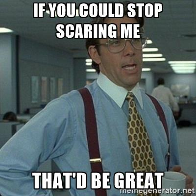 if you could stop scaring me